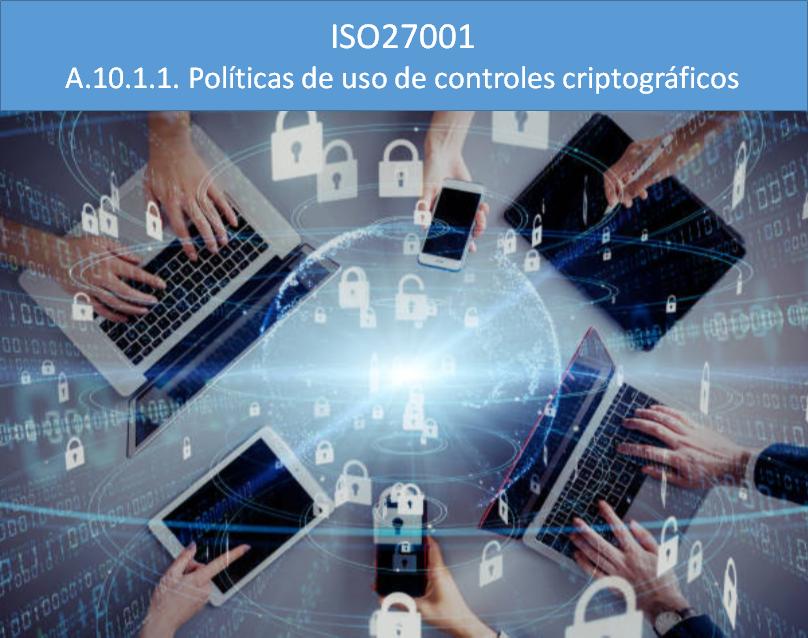 ISO27001. A.10.1.1. Políticas de uso de controles criptográficos